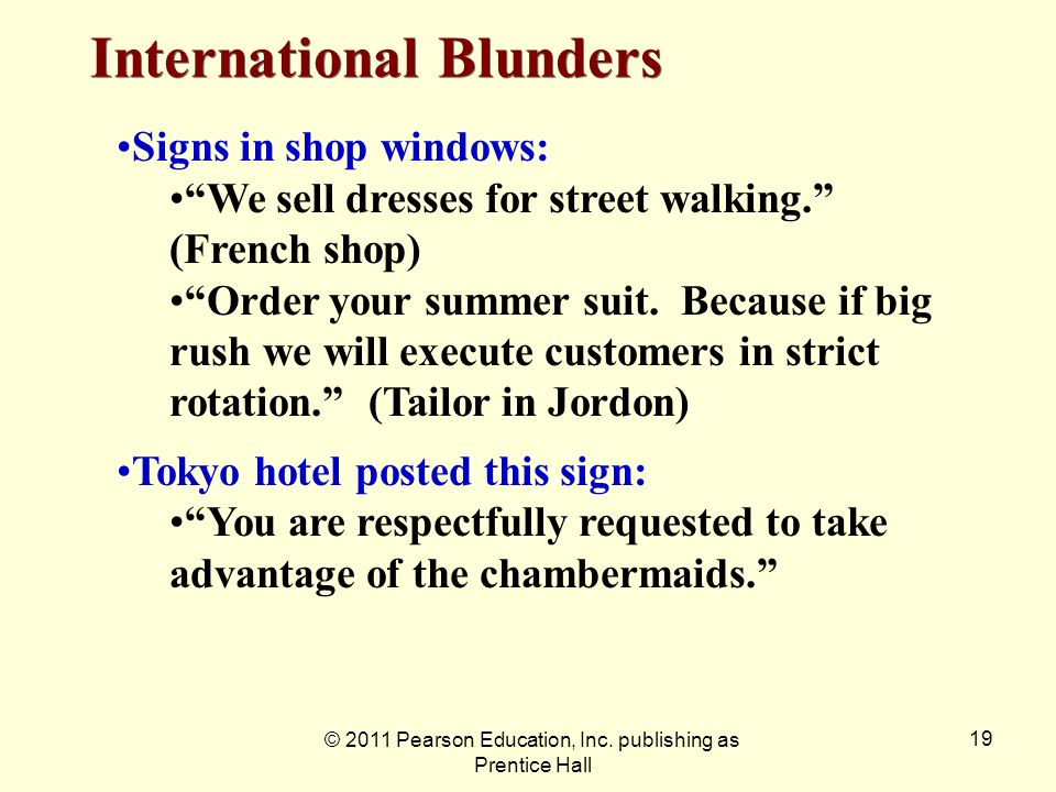© 2011 Pearson Education, Inc. publishing as Prentice Hall 19 International Blunders Signs in shop windows: We sell dresses for street walking. (Frenc