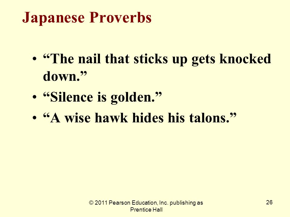 © 2011 Pearson Education, Inc. publishing as Prentice Hall 26 Japanese Proverbs The nail that sticks up gets knocked down. Silence is golden. A wise h
