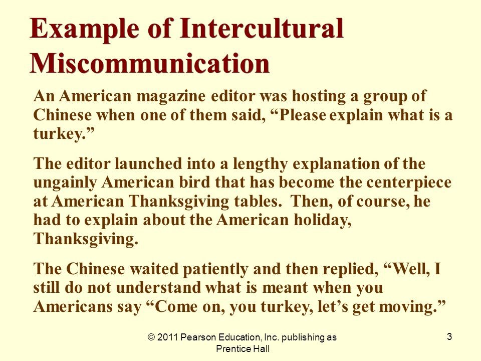 © 2011 Pearson Education, Inc. publishing as Prentice Hall 3 Example of Intercultural Miscommunication An American magazine editor was hosting a group