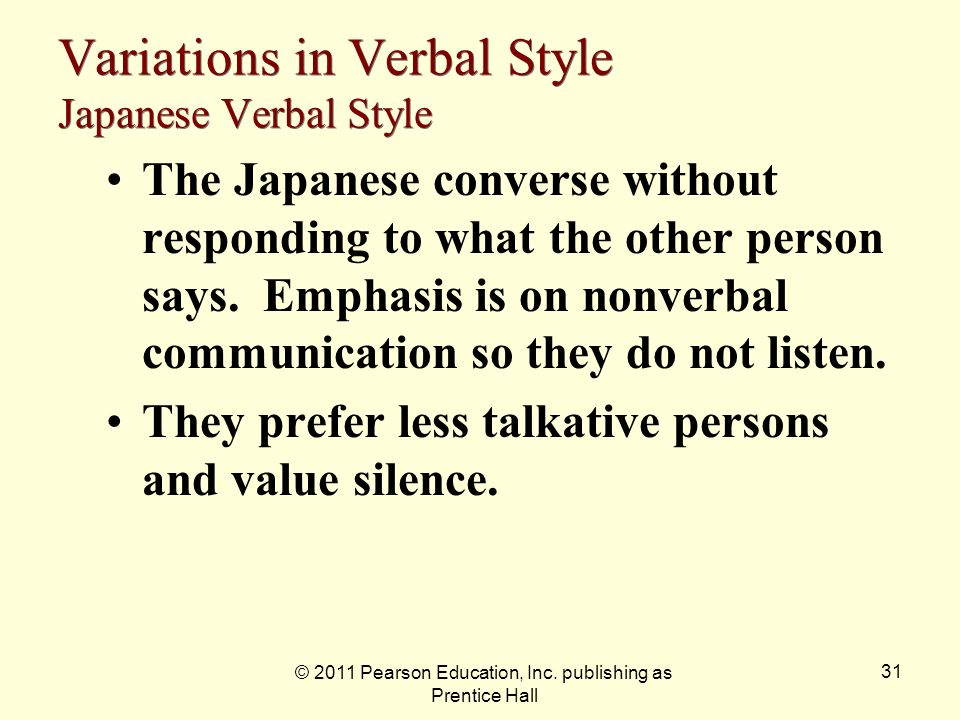 © 2011 Pearson Education, Inc. publishing as Prentice Hall 31 Variations in Verbal Style Japanese Verbal Style The Japanese converse without respondin