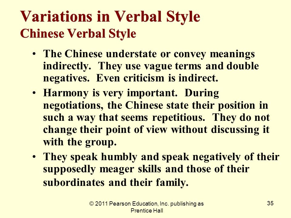 © 2011 Pearson Education, Inc. publishing as Prentice Hall 35 Variations in Verbal Style Chinese Verbal Style The Chinese understate or convey meaning