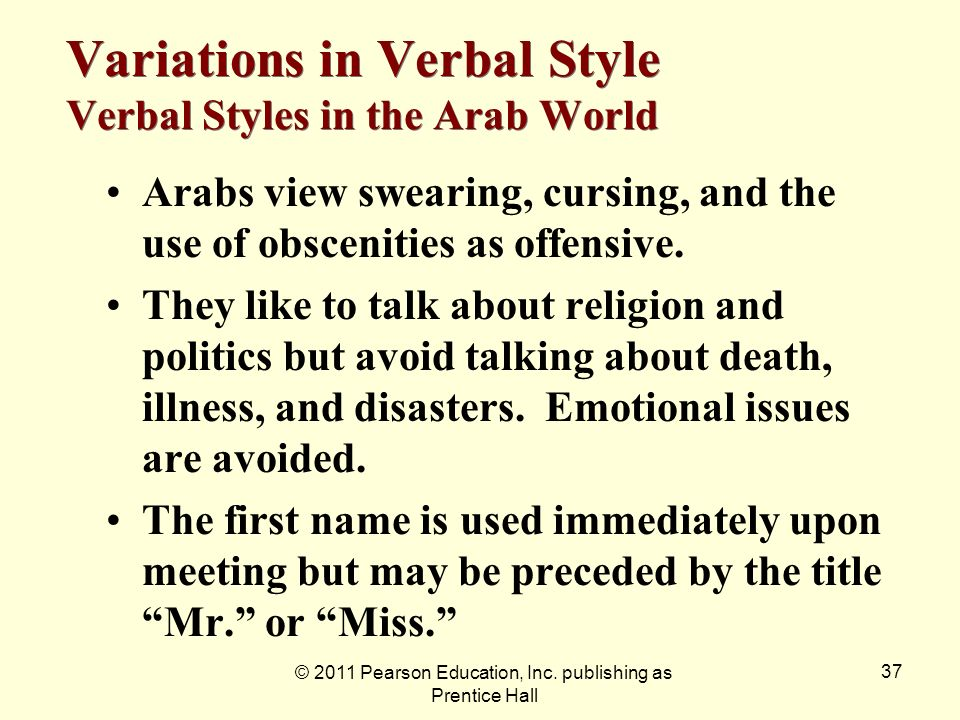 © 2011 Pearson Education, Inc. publishing as Prentice Hall 37 Arabs view swearing, cursing, and the use of obscenities as offensive. They like to talk