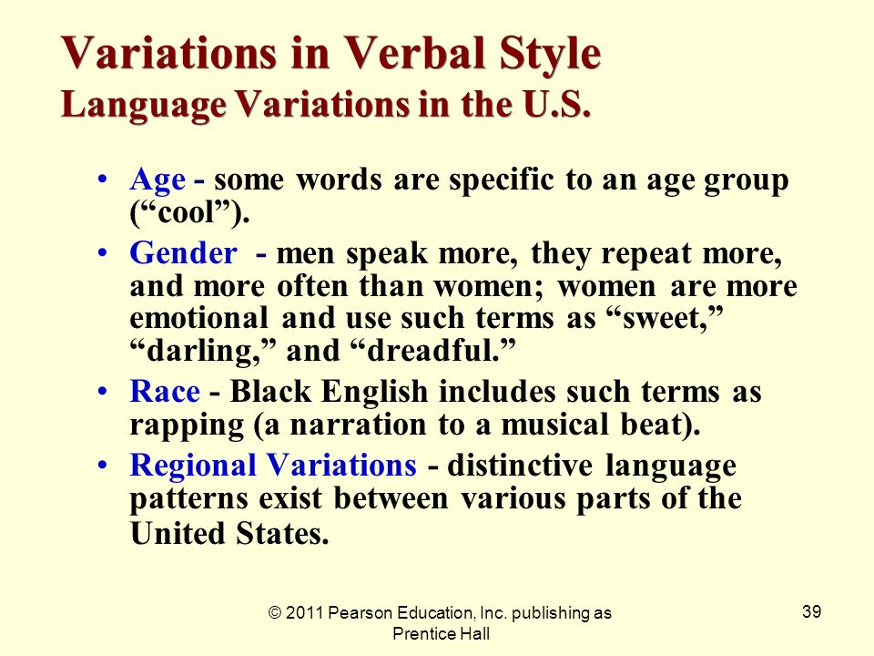© 2011 Pearson Education, Inc. publishing as Prentice Hall 39 Variations in Verbal Style Language Variations in the U.S. Age - some words are specific