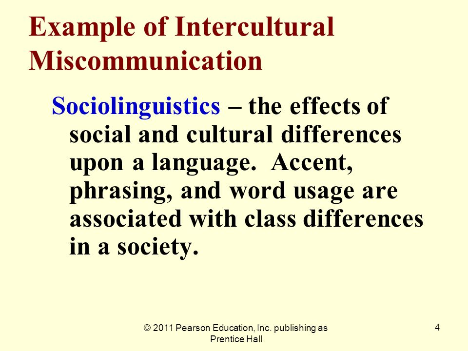 © 2011 Pearson Education, Inc. publishing as Prentice Hall 4 Example of Intercultural Miscommunication Sociolinguistics – the effects of social and cu