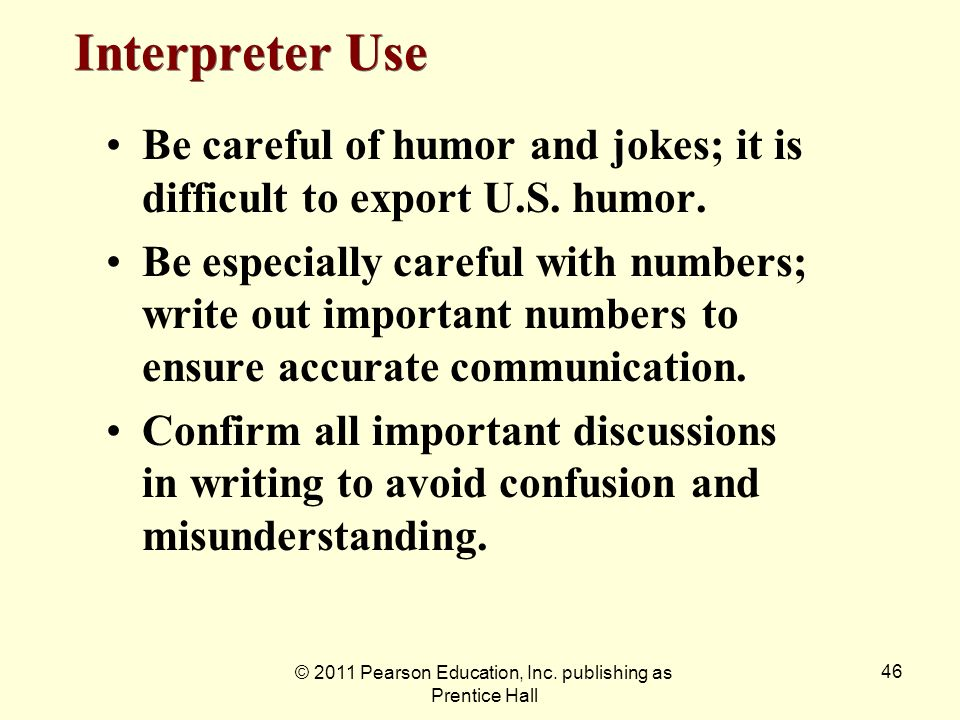 © 2011 Pearson Education, Inc. publishing as Prentice Hall 46 Be careful of humor and jokes; it is difficult to export U.S. humor. Be especially caref