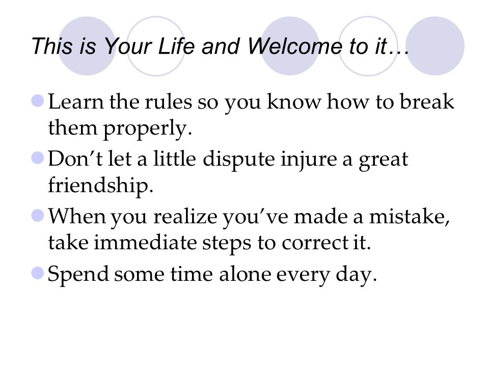 This is Your Life and Welcome to it… Learn the rules so you know how to break them properly. Dont let a little dispute injure a great friendship. When