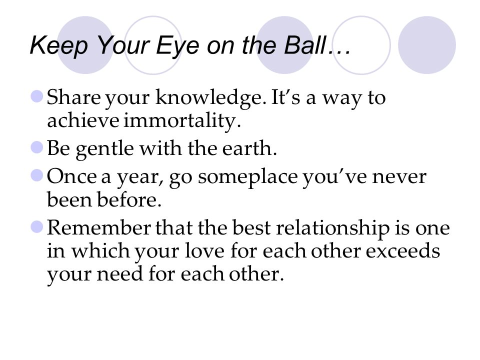 Keep Your Eye on the Ball… Share your knowledge. Its a way to achieve immortality. Be gentle with the earth. Once a year, go someplace youve never bee