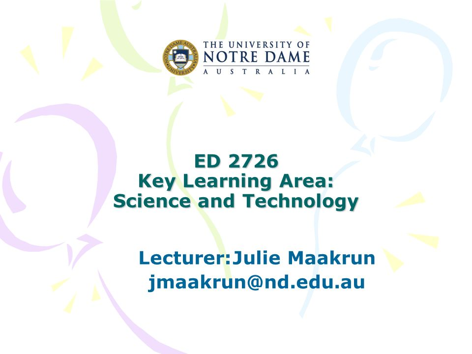 ED 2726 Key Learning Area: Science and Technology Lecturer:Julie Maakrun jmaakrun@nd.edu.au