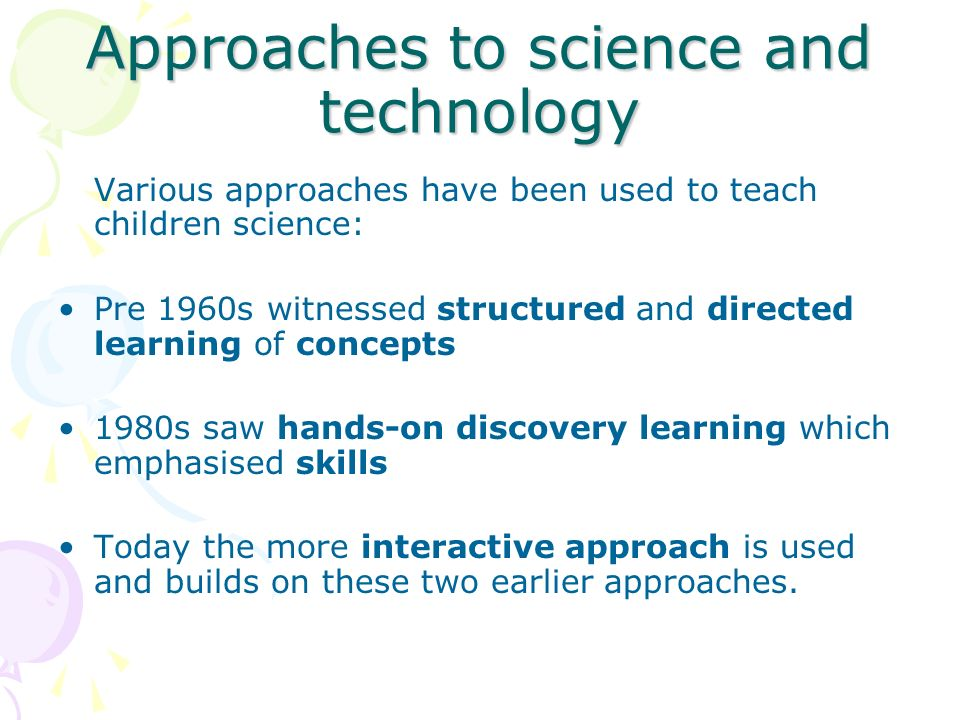 Approaches to science and technology Various approaches have been used to teach children science: Pre 1960s witnessed structured and directed learning