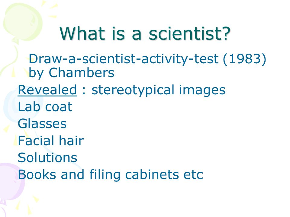 What is a scientist? Draw-a-scientist-activity-test (1983) by Chambers Revealed : stereotypical images Lab coat Glasses Facial hair Solutions Books an