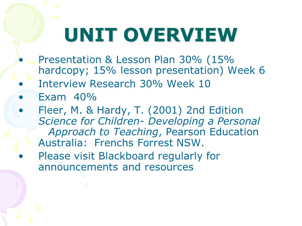 UNIT OVERVIEW Presentation & Lesson Plan 30% (15% hardcopy; 15% lesson presentation) Week 6 Interview Research 30% Week 10 Exam 40% Fleer, M. & Hardy,