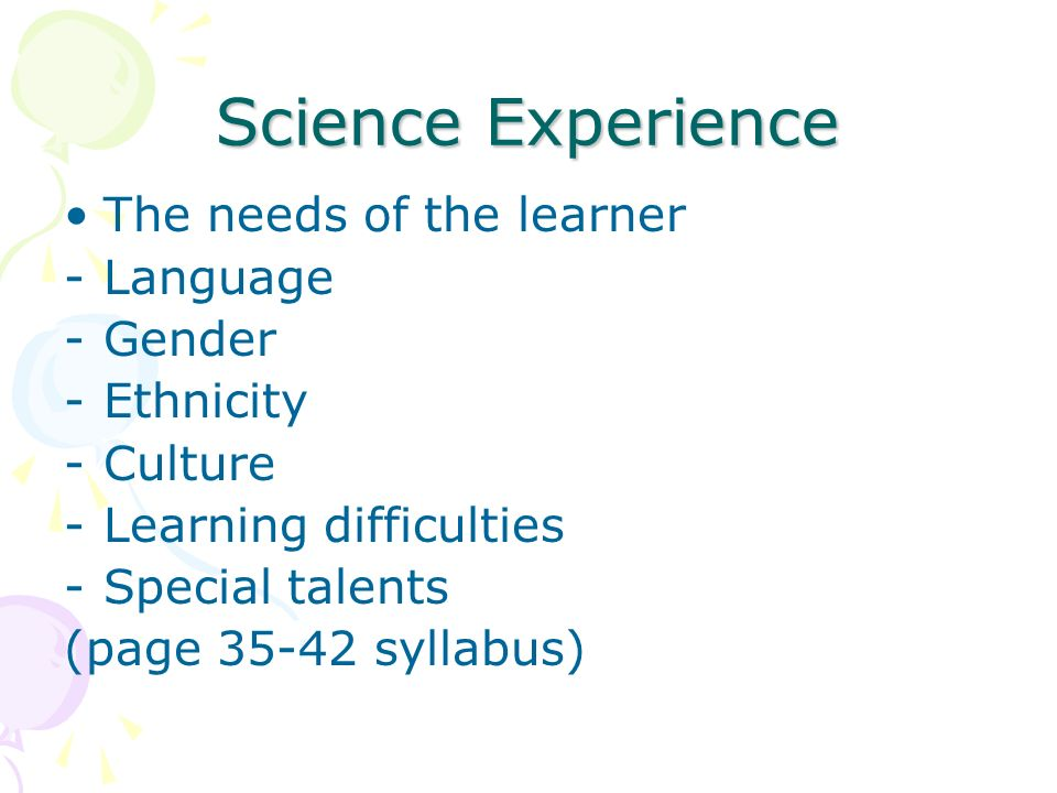 Science Experience The needs of the learner -Language -Gender -Ethnicity -Culture -Learning difficulties -Special talents (page 35-42 syllabus)
