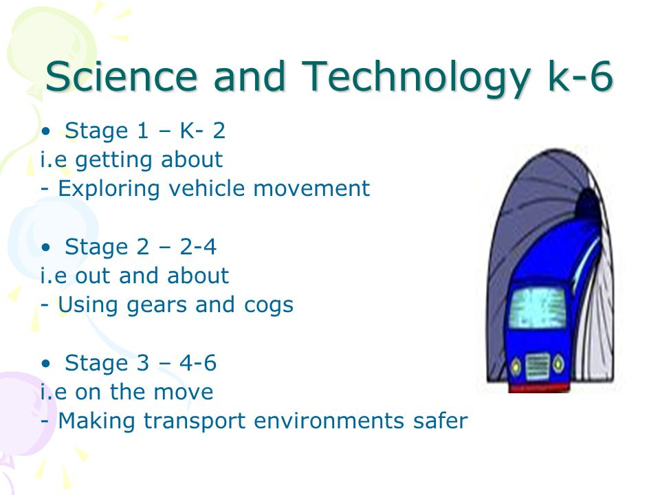 Science and Technology k-6 Stage 1 – K- 2 i.e getting about - Exploring vehicle movement Stage 2 – 2-4 i.e out and about - Using gears and cogs Stage