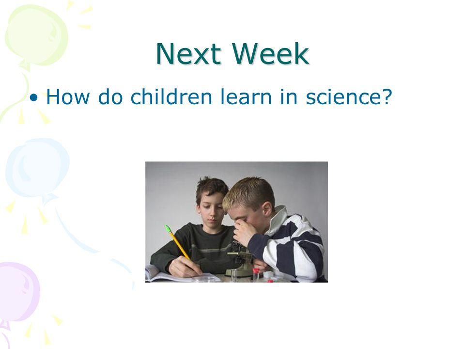 Next Week How do children learn in science?