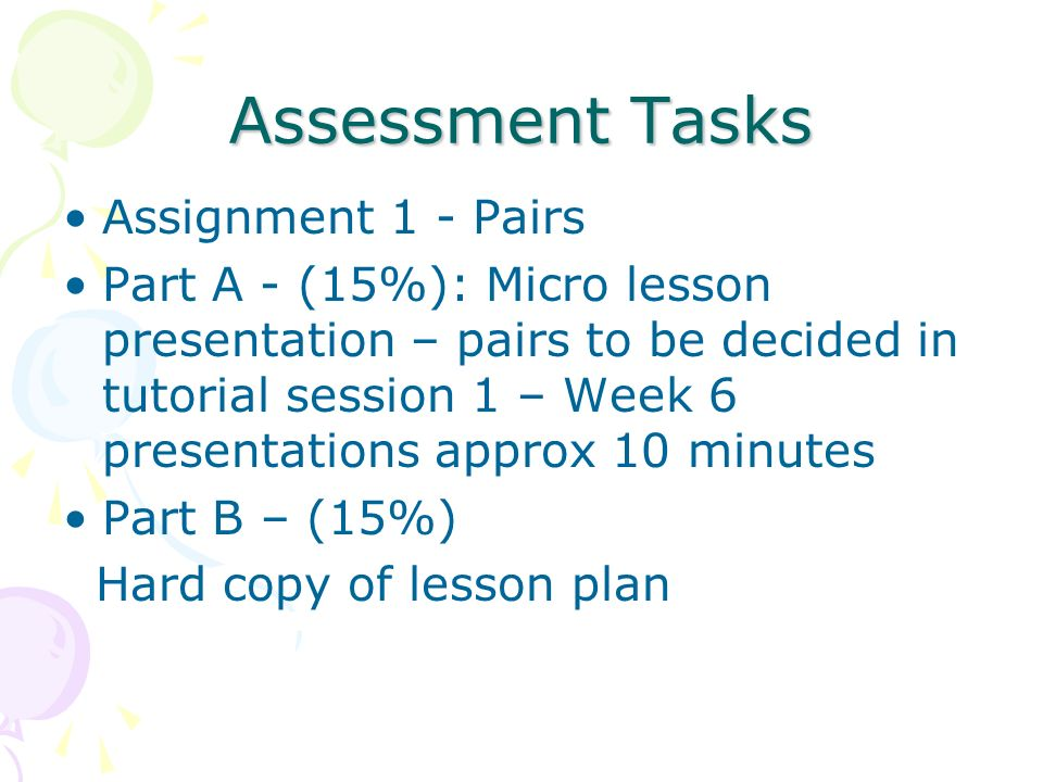 Assessment Tasks Assignment 1 - Pairs Part A - (15%): Micro lesson presentation – pairs to be decided in tutorial session 1 – Week 6 presentations app