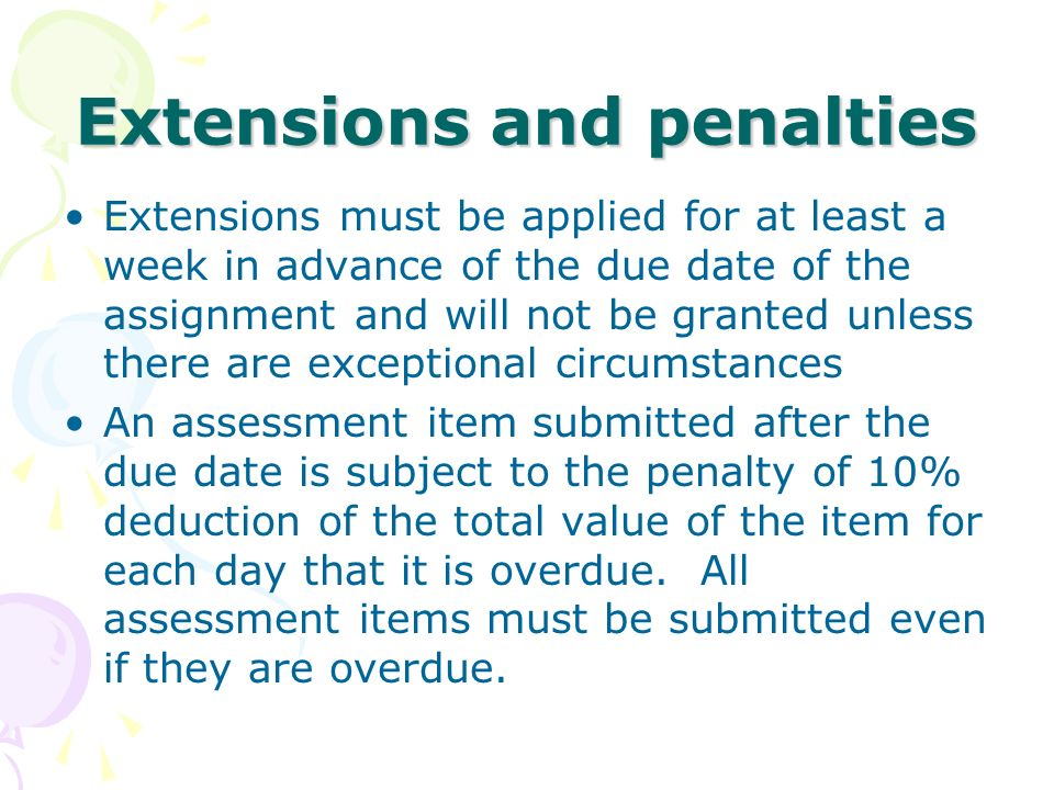 Extensions and penalties Extensions must be applied for at least a week in advance of the due date of the assignment and will not be granted unless th