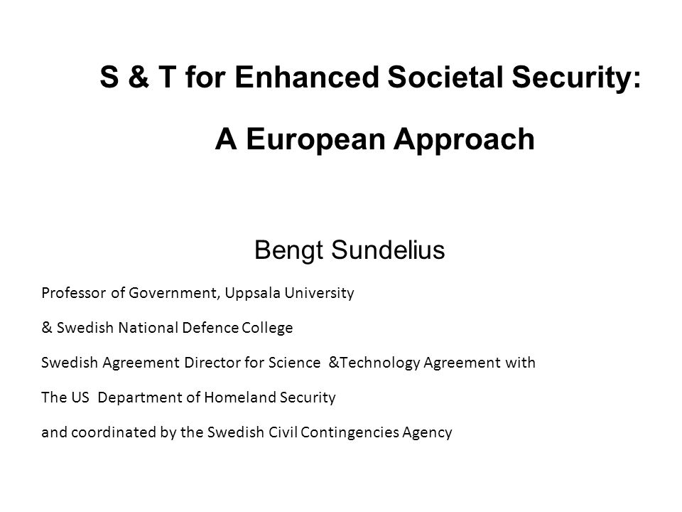 S & T for Enhanced Societal Security: A European Approach Bengt Sundelius Professor of Government, Uppsala University & Swedish National Defence Colle