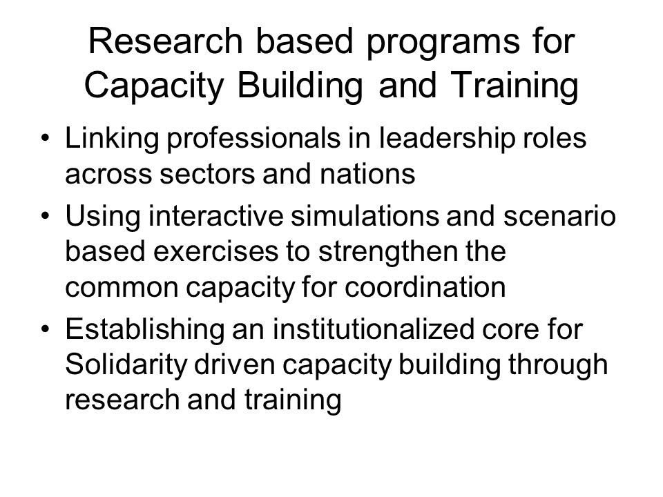 Research based programs for Capacity Building and Training Linking professionals in leadership roles across sectors and nations Using interactive simulations and scenario based exercises to strengthen the common capacity for coordination Establishing an institutionalized core for Solidarity driven capacity building through research and training