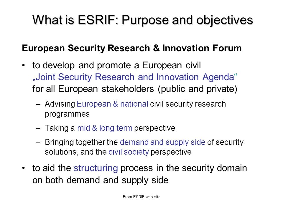 From ESRIF web-site What is ESRIF: Purpose and objectives European Security Research & Innovation Forum to develop and promote a European civil Joint Security Research and Innovation Agenda for all European stakeholders (public and private) –Advising European & national civil security research programmes –Taking a mid & long term perspective –Bringing together the demand and supply side of security solutions, and the civil society perspective to aid the structuring process in the security domain on both demand and supply side