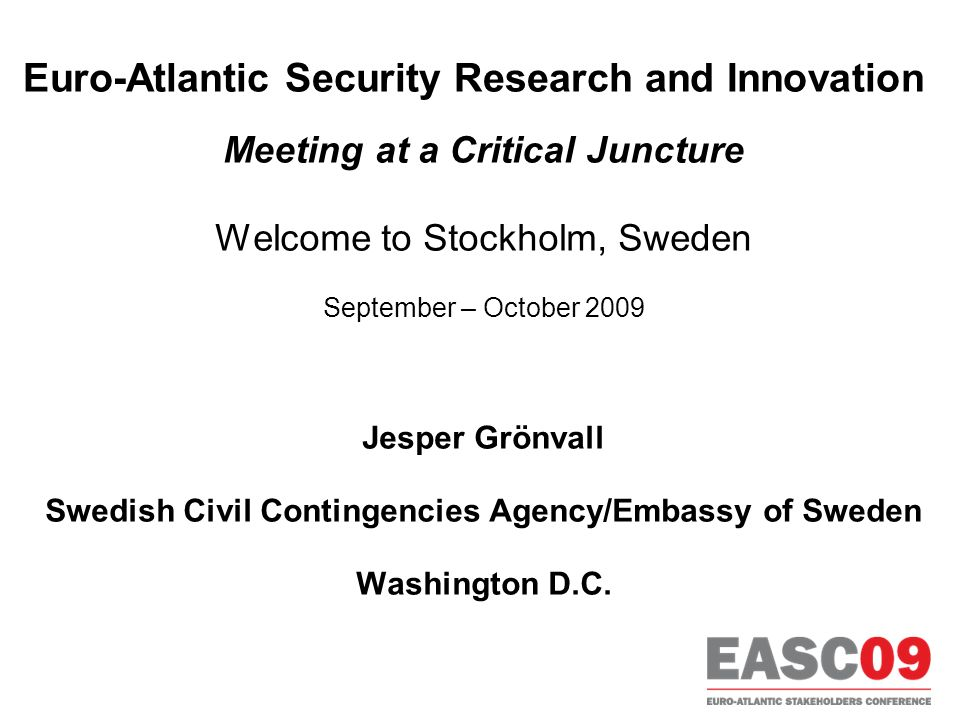 Euro-Atlantic Security Research and Innovation Meeting at a Critical Juncture Welcome to Stockholm, Sweden September – October 2009 Jesper Grönvall Swedish Civil Contingencies Agency/Embassy of Sweden Washington D.C.