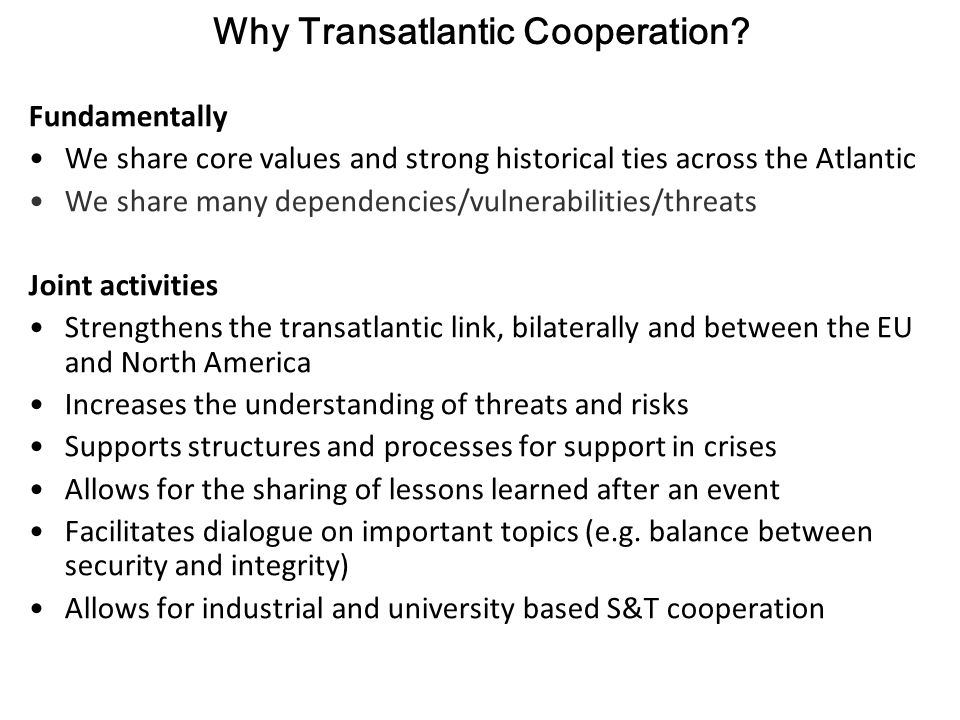 Why Transatlantic Cooperation? Fundamentally We share core values and strong historical ties across the Atlantic We share many dependencies/vulnerabil