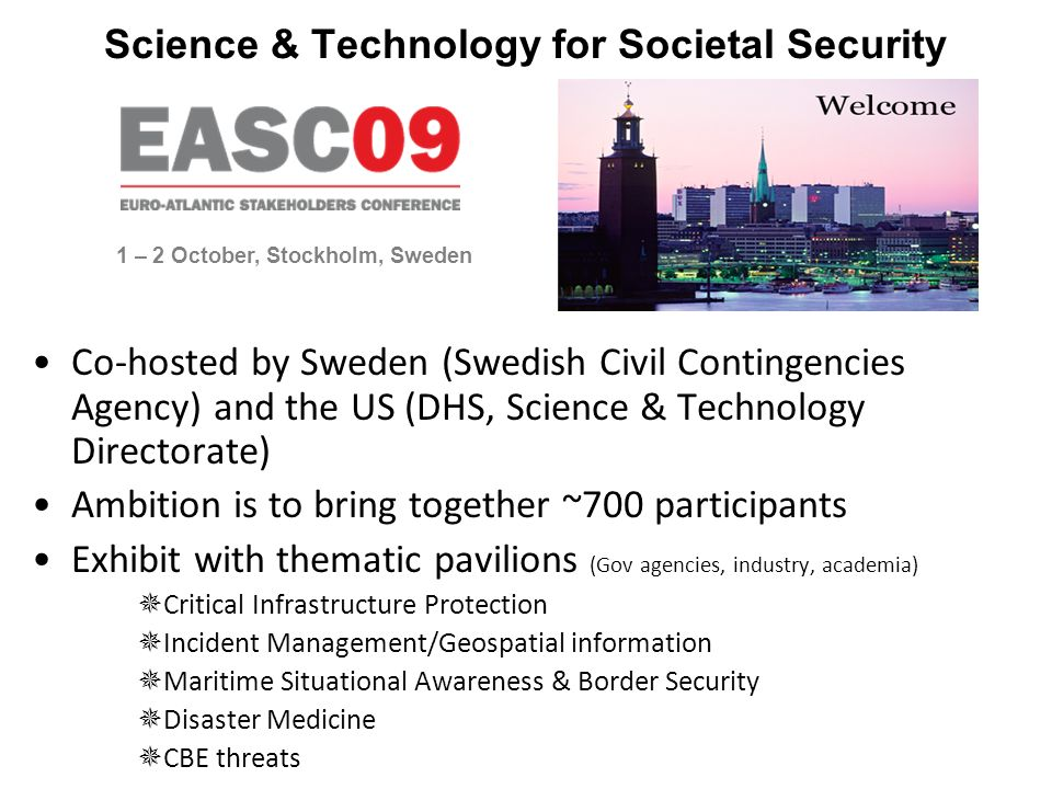 Science & Technology for Societal Security Co-hosted by Sweden (Swedish Civil Contingencies Agency) and the US (DHS, Science & Technology Directorate) Ambition is to bring together ~700 participants Exhibit with thematic pavilions (Gov agencies, industry, academia) Critical Infrastructure Protection Incident Management/Geospatial information Maritime Situational Awareness & Border Security Disaster Medicine CBE threats 1 – 2 October, Stockholm, Sweden