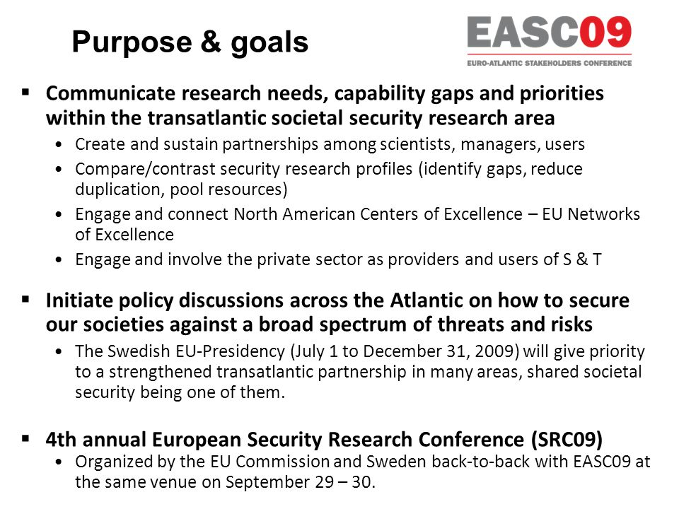 Purpose & goals Communicate research needs, capability gaps and priorities within the transatlantic societal security research area Create and sustain partnerships among scientists, managers, users Compare/contrast security research profiles (identify gaps, reduce duplication, pool resources) Engage and connect North American Centers of Excellence – EU Networks of Excellence Engage and involve the private sector as providers and users of S & T Initiate policy discussions across the Atlantic on how to secure our societies against a broad spectrum of threats and risks The Swedish EU-Presidency (July 1 to December 31, 2009) will give priority to a strengthened transatlantic partnership in many areas, shared societal security being one of them.