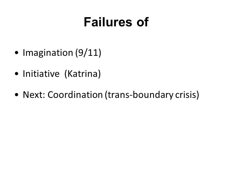 Failures of Imagination (9/11) Initiative (Katrina) Next: Coordination (trans-boundary crisis)