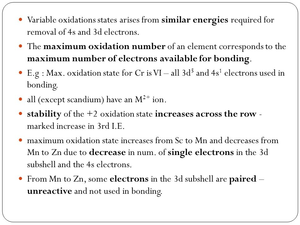 Variable oxidations states arises from similar energies required for removal of 4s and 3d electrons. The maximum oxidation number of an element corres
