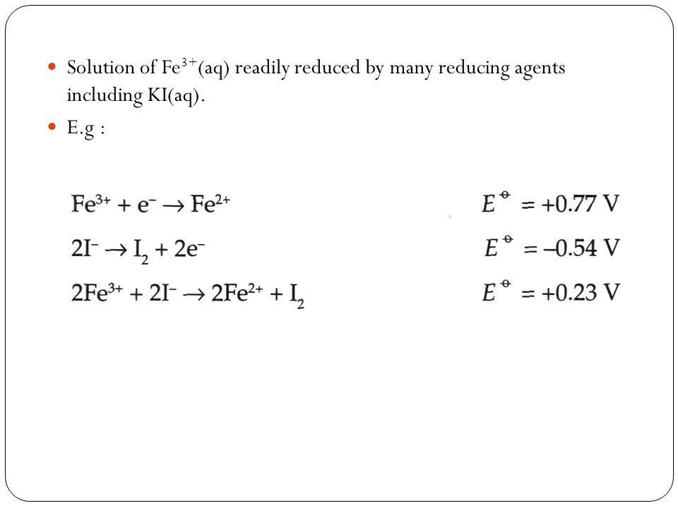 Solution of Fe 3+ (aq) readily reduced by many reducing agents including KI(aq). E.g :