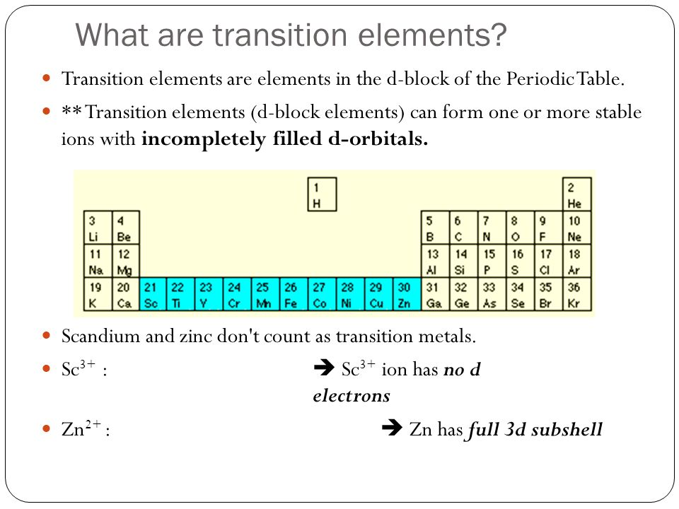 What are transition elements? Transition elements are elements in the d-block of the Periodic Table. ** Transition elements (d-block elements) can for