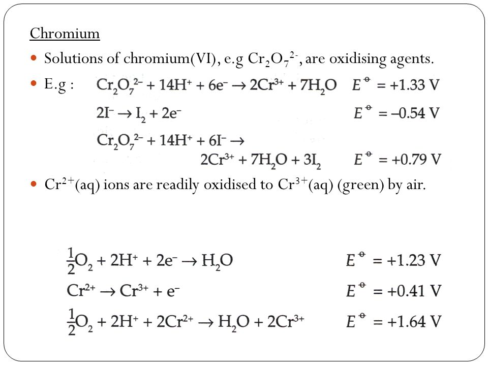 Chromium Solutions of chromium(VI), e.g Cr 2 O 7 2-, are oxidising agents. E.g : Cr 2+ (aq) ions are readily oxidised to Cr 3+ (aq) (green) by air.