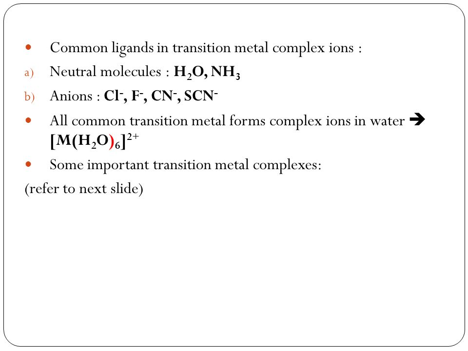 Common ligands in transition metal complex ions : a) Neutral molecules : H 2 O, NH 3 b) Anions : Cl -, F -, CN -, SCN - All common transition metal fo