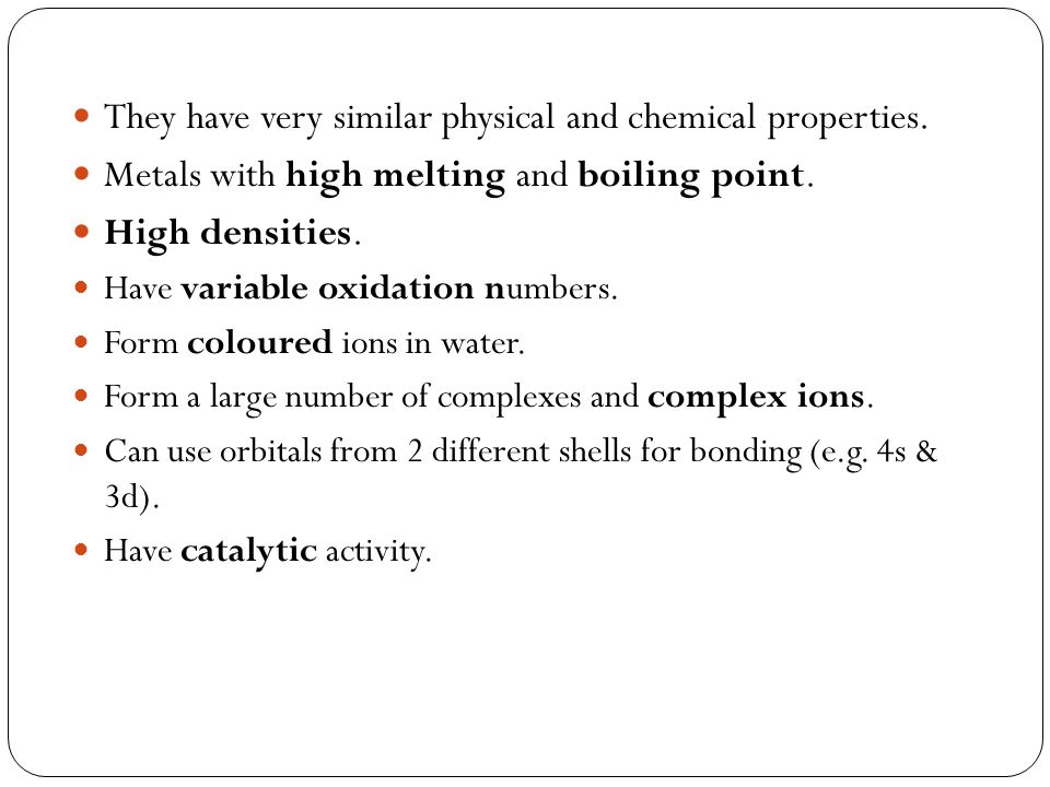 They have very similar physical and chemical properties. Metals with high melting and boiling point. High densities. Have variable oxidation numbers.