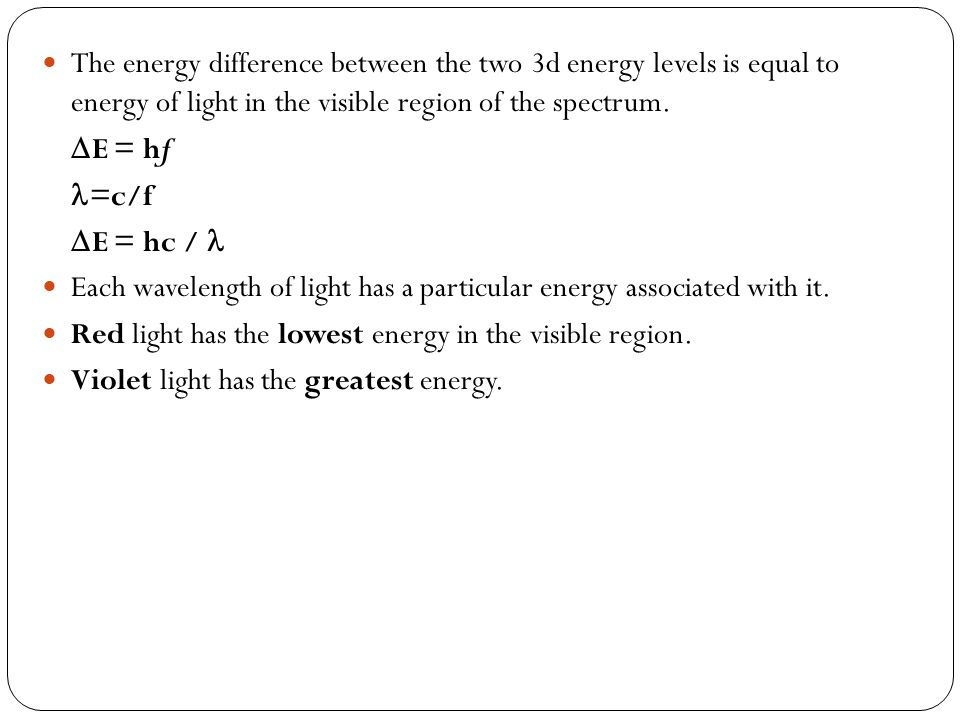 The energy difference between the two 3d energy levels is equal to energy of light in the visible region of the spectrum. E = hf =c/f E = hc / Each wa