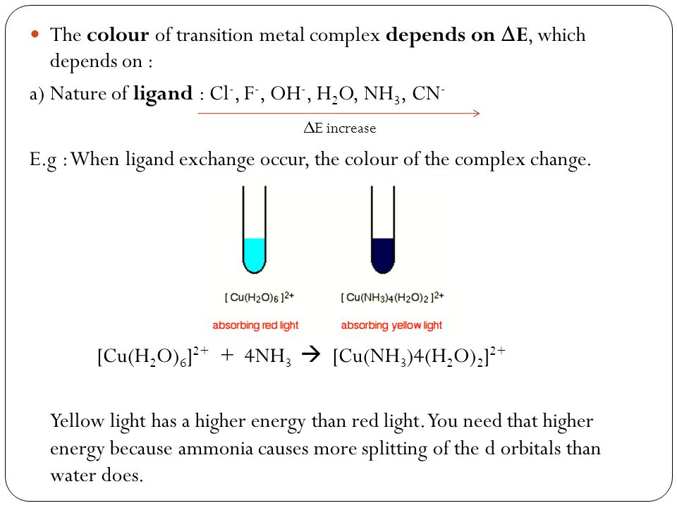 The colour of transition metal complex depends on E, which depends on : a) Nature of ligand : Cl -, F -, OH -, H 2 O, NH 3, CN - E increase E.g : When