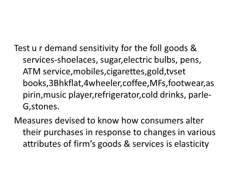 Test u r demand sensitivity for the foll goods & services-shoelaces, sugar,electric bulbs, pens, ATM service,mobiles,cigarettes,gold,tvset books,3Bhkf