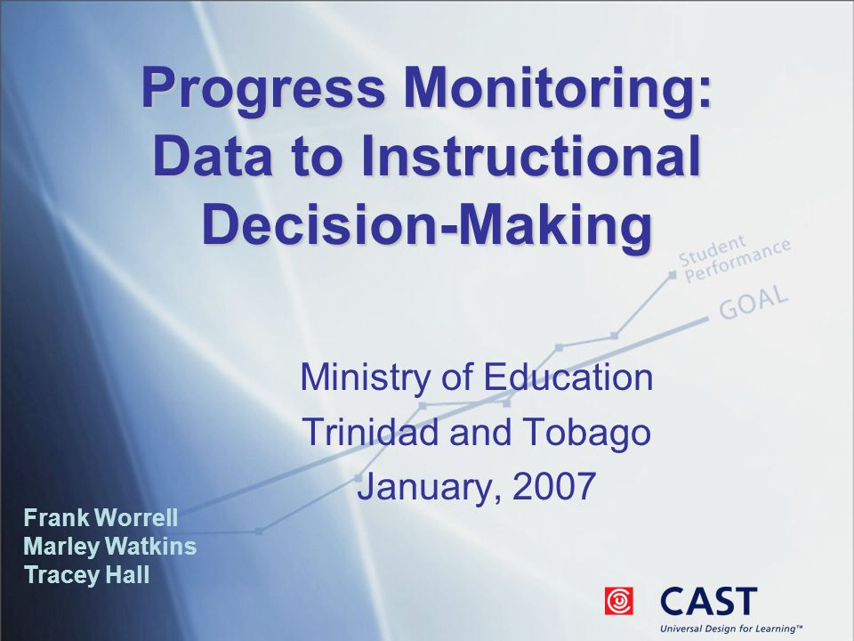 Progress Monitoring: Data to Instructional Decision-Making Frank Worrell Marley Watkins Tracey Hall Ministry of Education Trinidad and Tobago January, 2007