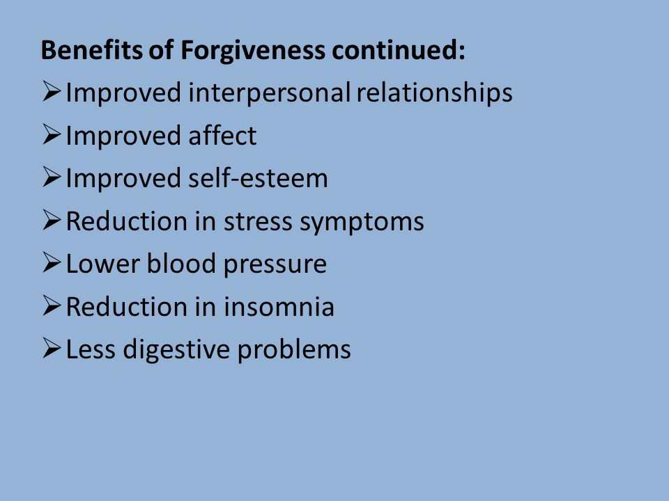 Benefits of Forgiveness continued: Improved interpersonal relationships Improved affect Improved self-esteem Reduction in stress symptoms Lower blood pressure Reduction in insomnia Less digestive problems