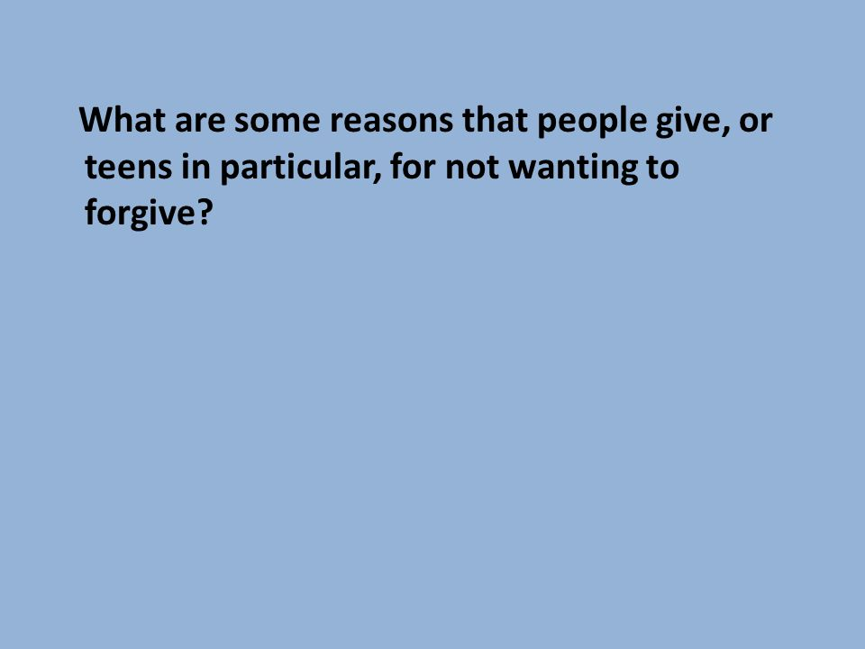 What are some reasons that people give, or teens in particular, for not wanting to forgive