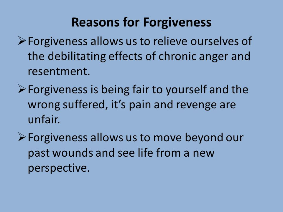 Reasons for Forgiveness Forgiveness allows us to relieve ourselves of the debilitating effects of chronic anger and resentment.
