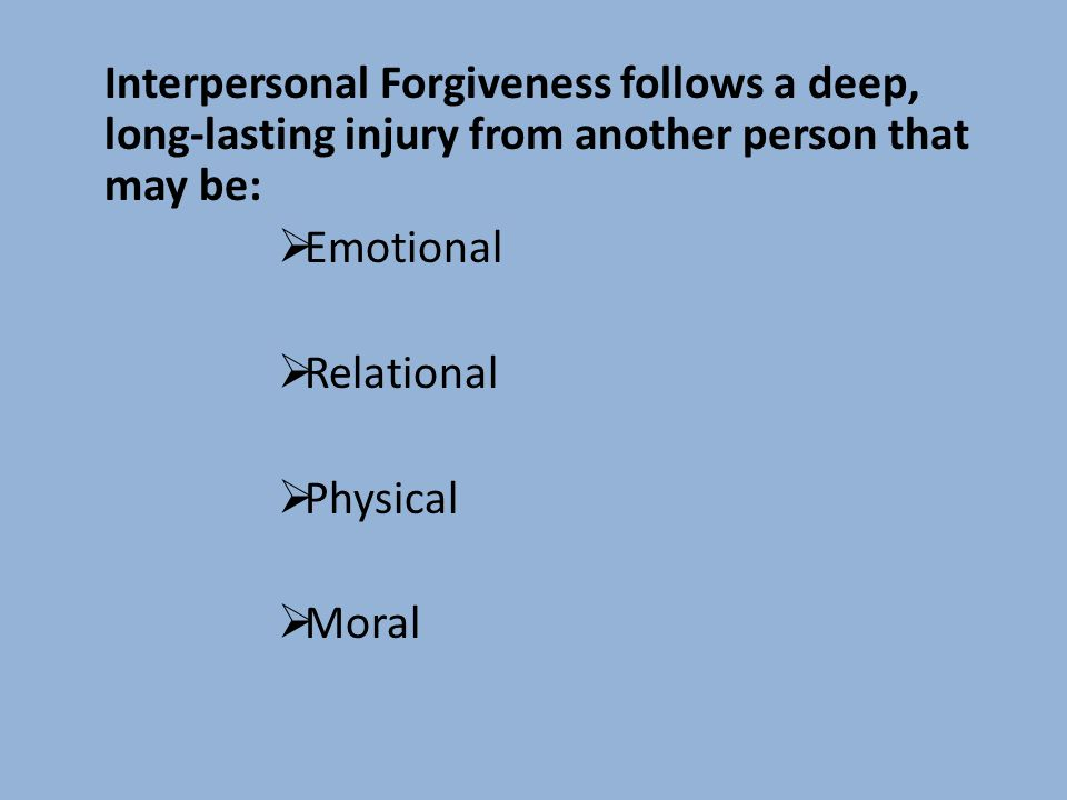 Interpersonal Forgiveness follows a deep, long-lasting injury from another person that may be: Emotional Relational Physical Moral