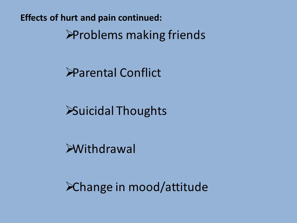 Effects of hurt and pain continued: Problems making friends Parental Conflict Suicidal Thoughts Withdrawal Change in mood/attitude