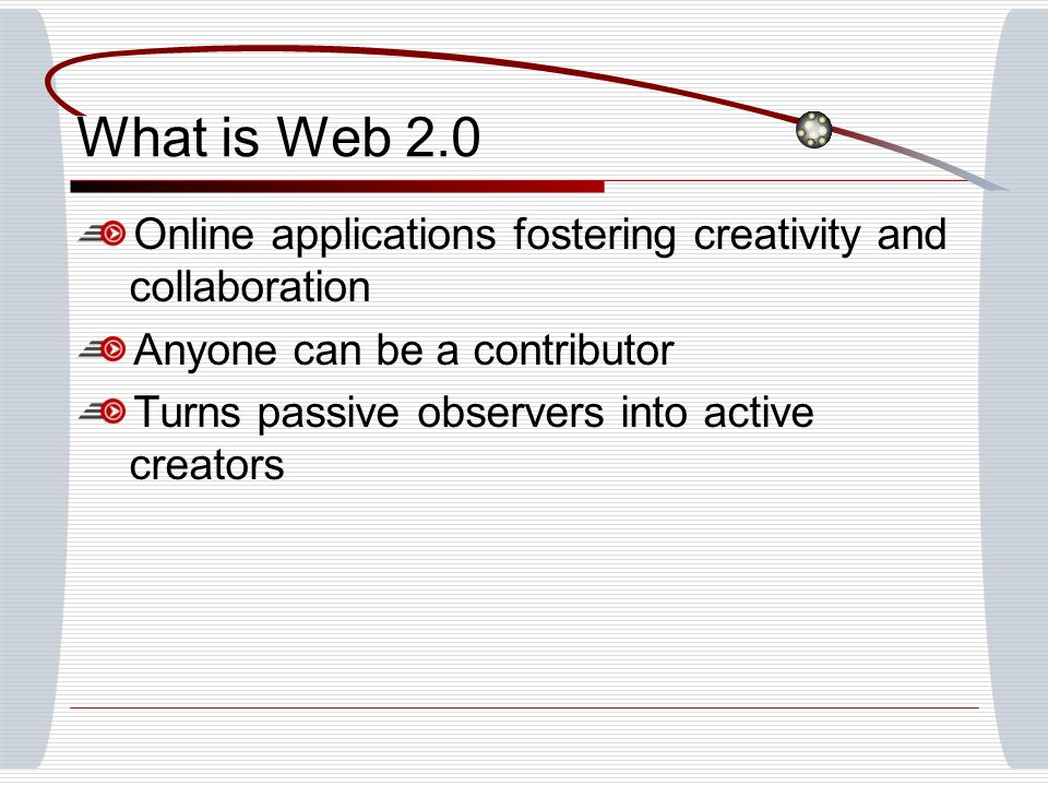 What is Web 2.0 Online applications fostering creativity and collaboration Anyone can be a contributor Turns passive observers into active creators