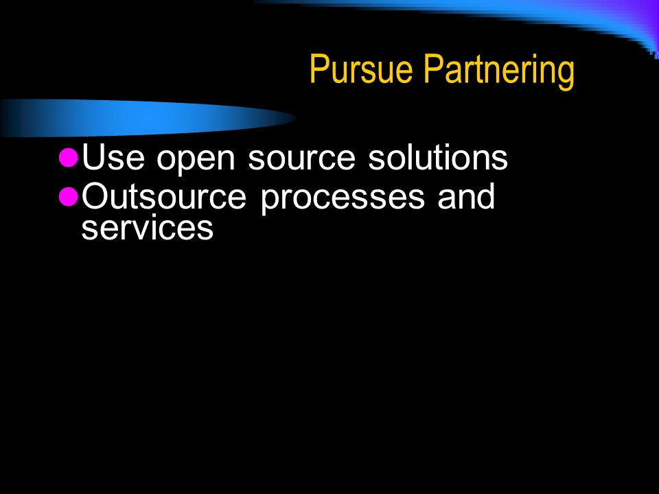 Pursue Partnering Use open source solutions Outsource processes and services
