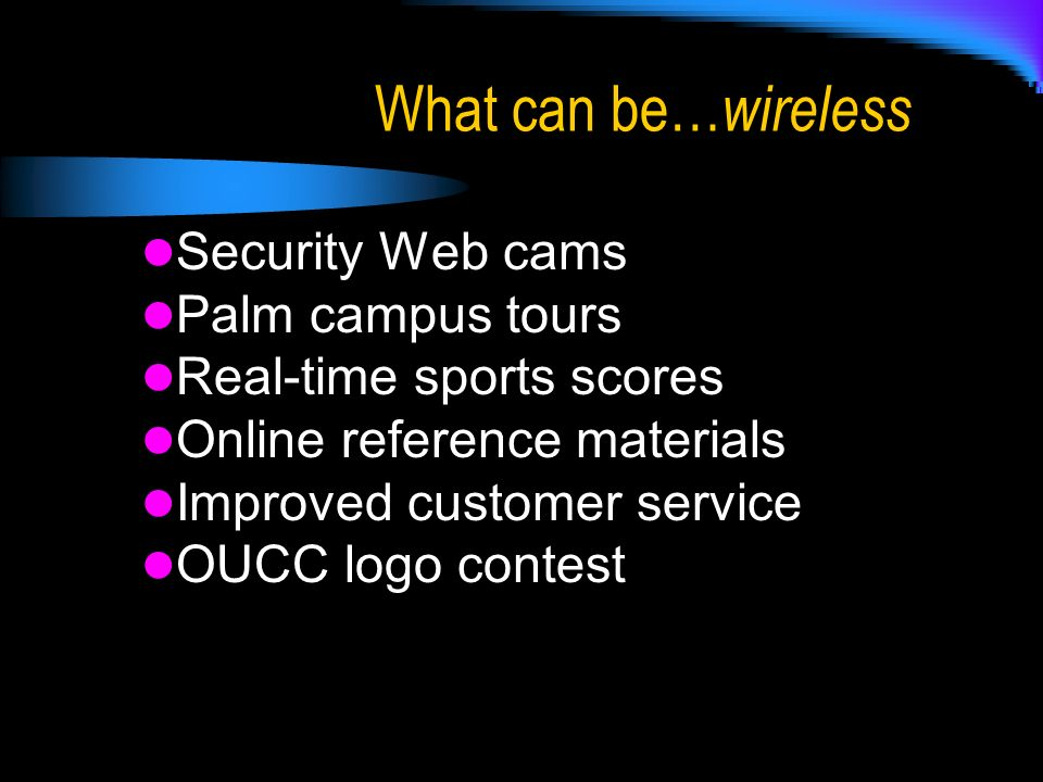 What can be… wireless Security Web cams Palm campus tours Real-time sports scores Online reference materials Improved customer service OUCC logo contest