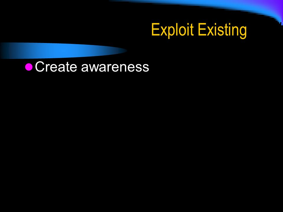 Exploit Existing Create awareness