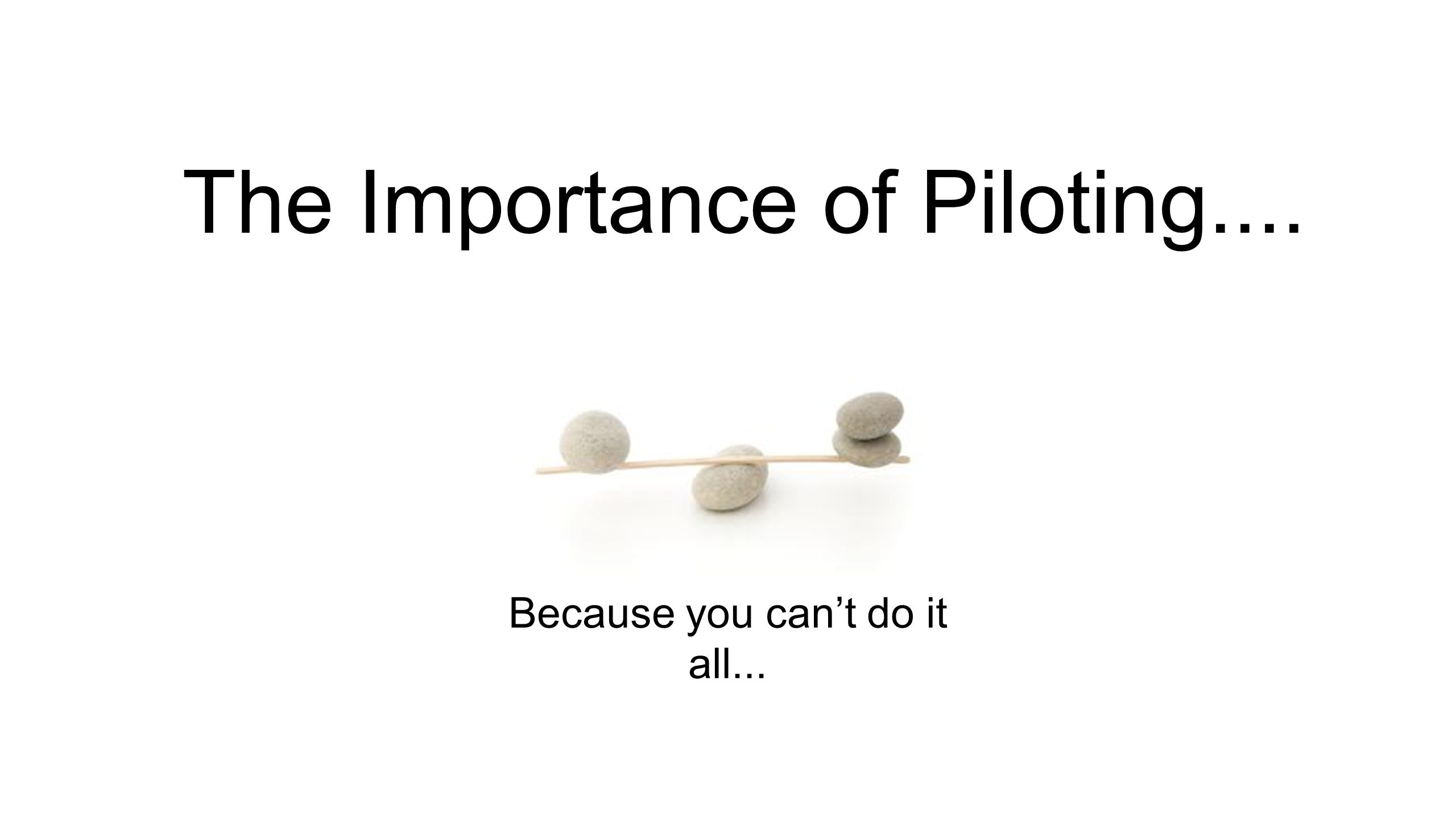 The Importance of Piloting.... Because you cant do it all...