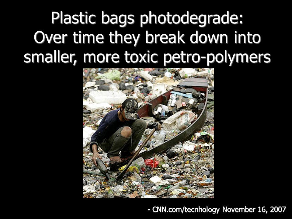 Plastic bags photodegrade: Over time they break down into smaller, more toxic petro-polymers - CNN.com/tecnhology November 16, 2007