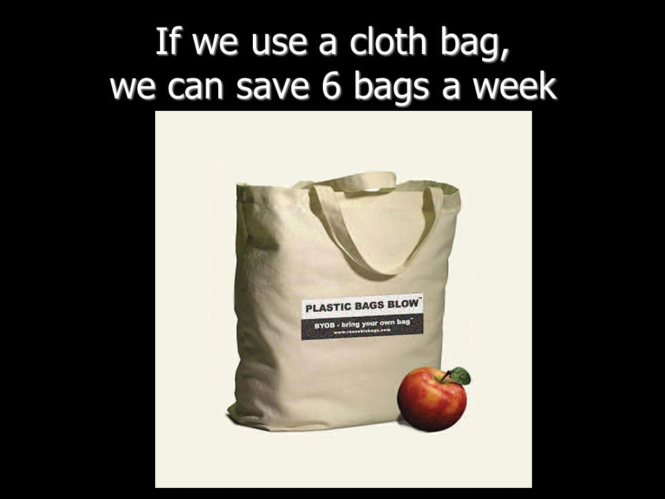 If we use a cloth bag, we can save 6 bags a week